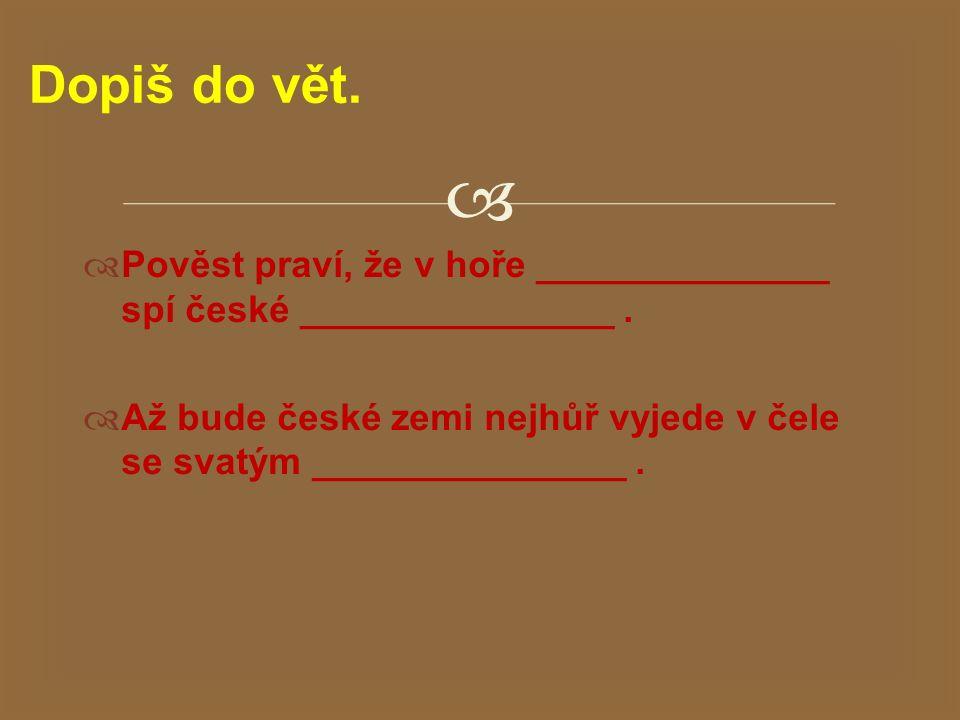   Pověst praví, že v hoře ______________ spí české _______________.  Až bude české zemi nejhůř vyjede v čele se svatým _______________. Dopiš do vě