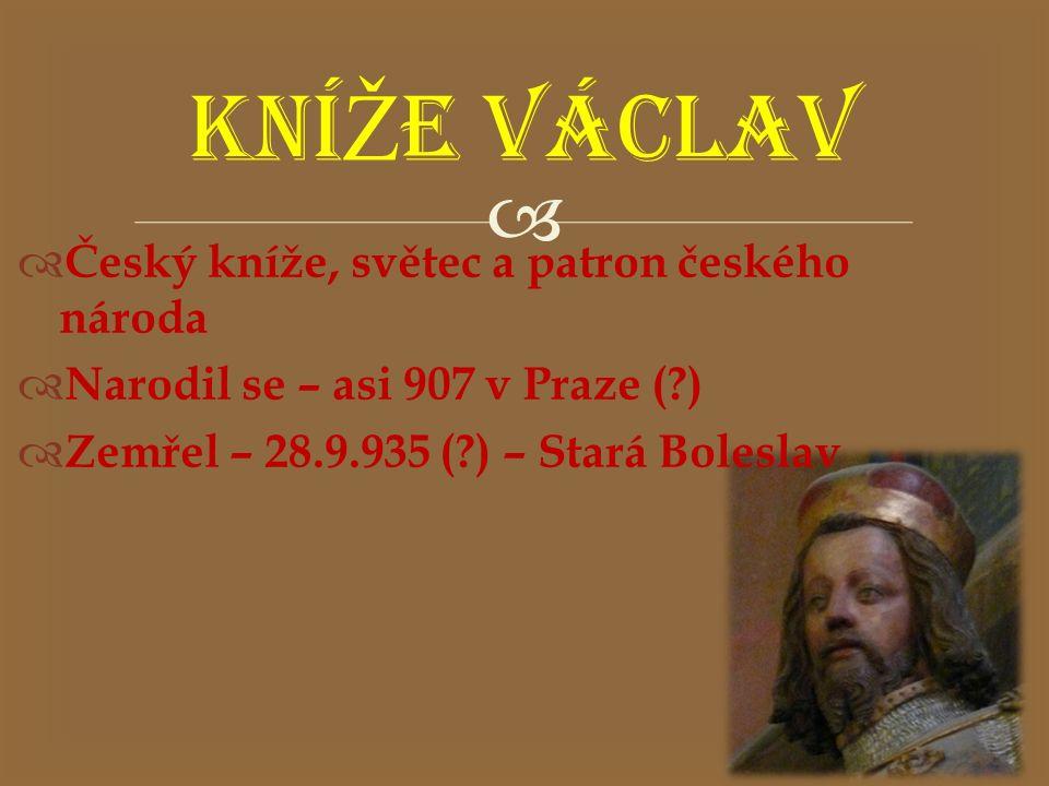   Český kníže, světec a patron českého národa  Narodil se – asi 907 v Praze (?)  Zemřel – 28.9.935 (?) – Stará Boleslav KNÍ Ž E VÁCLAV