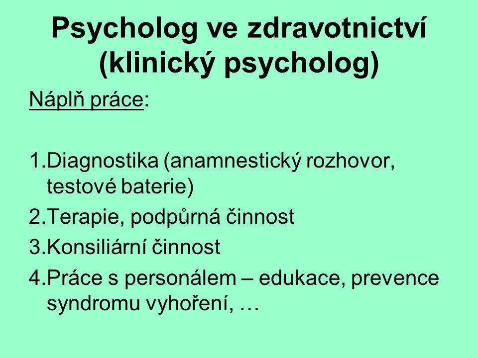 Psycholog ve zdravotnictví (klinický psycholog) Náplň práce: 1.Diagnostika (anamnestický rozhovor, testové baterie) 2.Terapie, podpůrná činnost 3.Kons