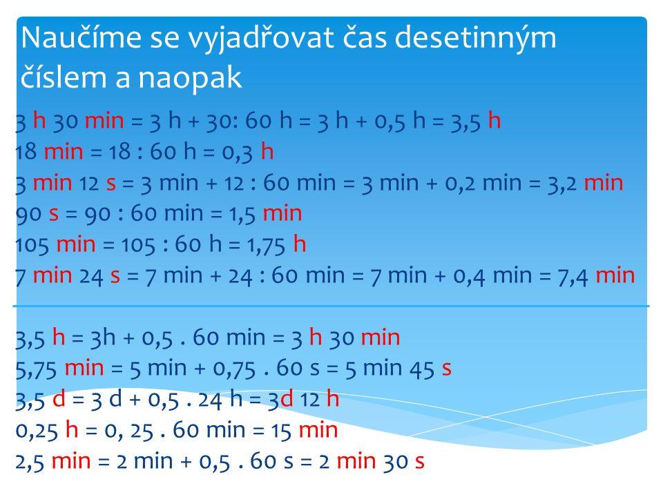 Naučíme se vyjadřovat čas desetinným číslem a naopak 3 h 30 min = 3 h + 30: 60 h = 3 h + 0,5 h = 3,5 h 18 min = 18 : 60 h = 0,3 h 3 min 12 s = 3 min + 12 : 60 min = 3 min + 0,2 min = 3,2 min 90 s = 90 : 60 min = 1,5 min 105 min = 105 : 60 h = 1,75 h 7 min 24 s = 7 min + 24 : 60 min = 7 min + 0,4 min = 7,4 min 3,5 h = 3h + 0,5.