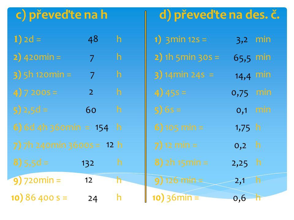 1 ) 2d = h 2) 420min = h 3) 5h 120min = h 4) 7 200s = h 5) 2,5d = h 6) 6d 4h 360min = h 7) 7h 240min 3600s = h 8) 5,5d = h 9) 720min = h 10) 86 400 s = h 48 7 7 2 60 154 12 132 12 24 1) 3min 12s = min 2) 1h 5min 30s = min 3) 14min 24s = min 4) 45s = min 5) 6s = min 6) 105 min = h 7) 12 min = h 8) 2h 15min = h 9) 126 min = h 10) 36min = h 3,2 65,5 14,4 0,75 0,1 1,75 0,2 2,25 2,1 0,6 c) převeďte na hd) převeďte na des.