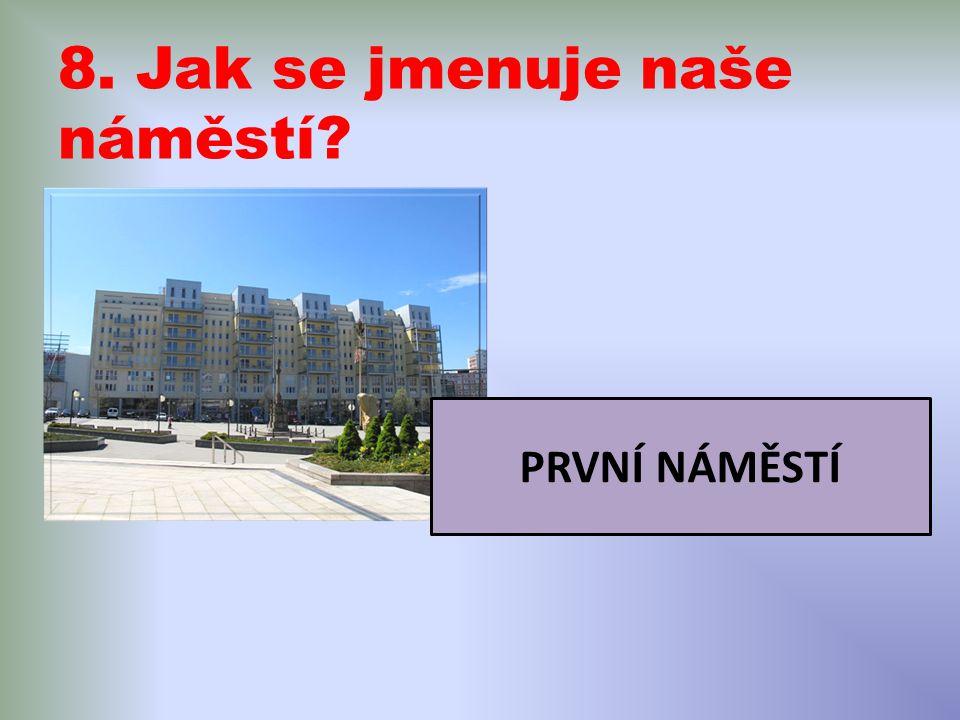 8. Jak se jmenuje naše náměstí? PRVNÍ NÁMĚSTÍ