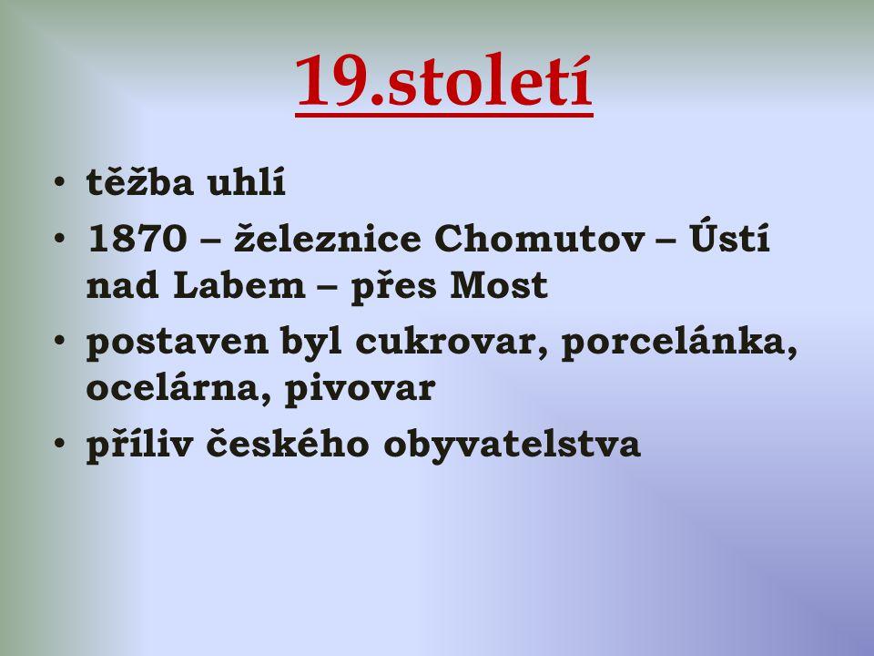 19.století těžba uhlí 1870 – železnice Chomutov – Ústí nad Labem – přes Most postaven byl cukrovar, porcelánka, ocelárna, pivovar příliv českého obyvatelstva
