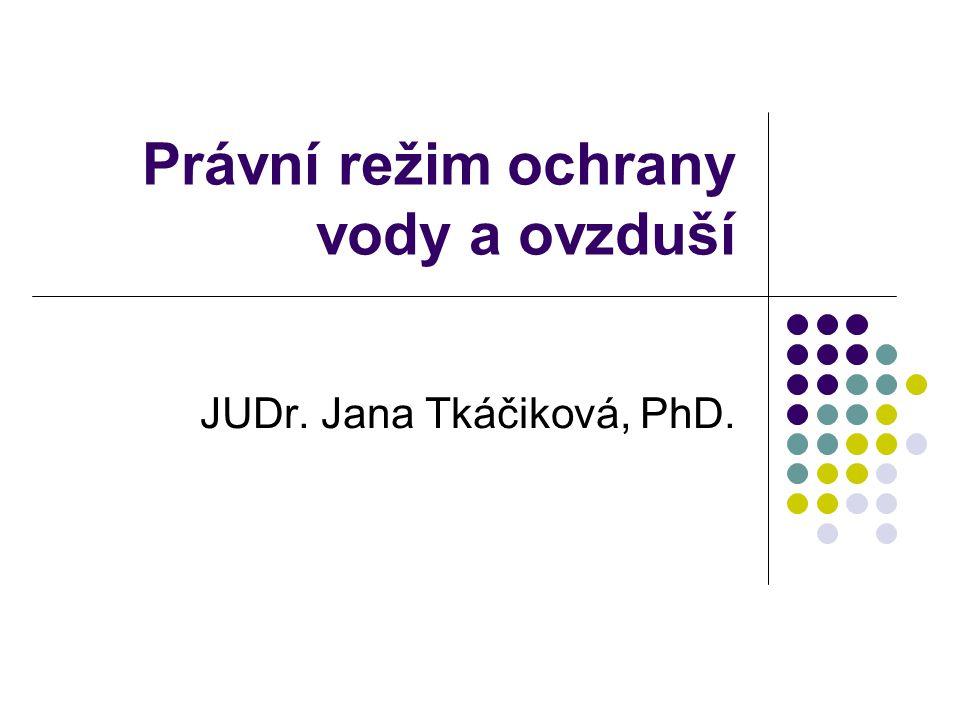 Právní režim ochrany vody a ovzduší JUDr. Jana Tkáčiková, PhD.