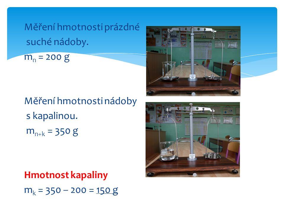 Měření hmotnosti prázdné suché nádoby. m n = 200 g Měření hmotnosti nádoby s kapalinou. m n+k = 350 g Hmotnost kapaliny m k = 350 – 200 = 150 g