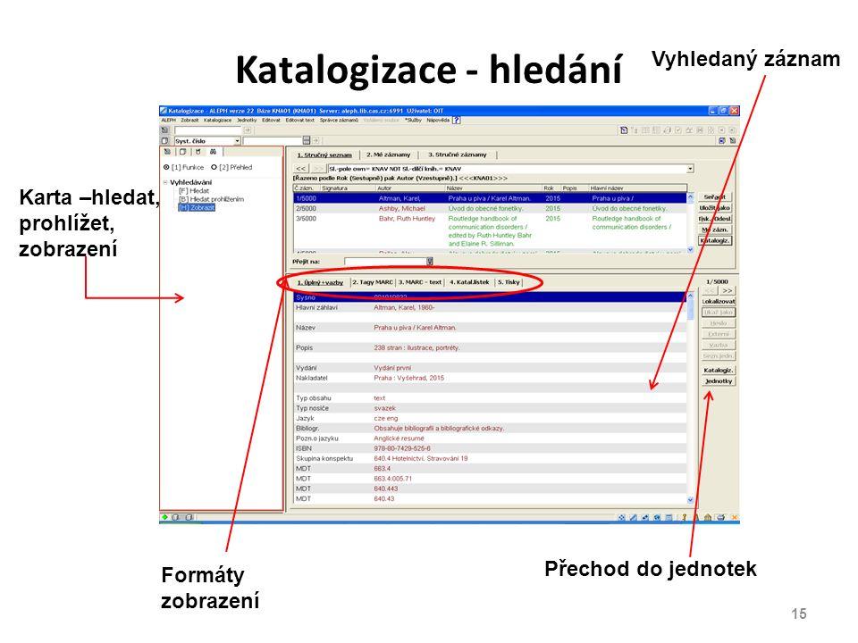 Katalogizace - hledání Vyhledaný záznam Karta –hledat, prohlížet, zobrazení Formáty zobrazení Přechod do jednotek 15