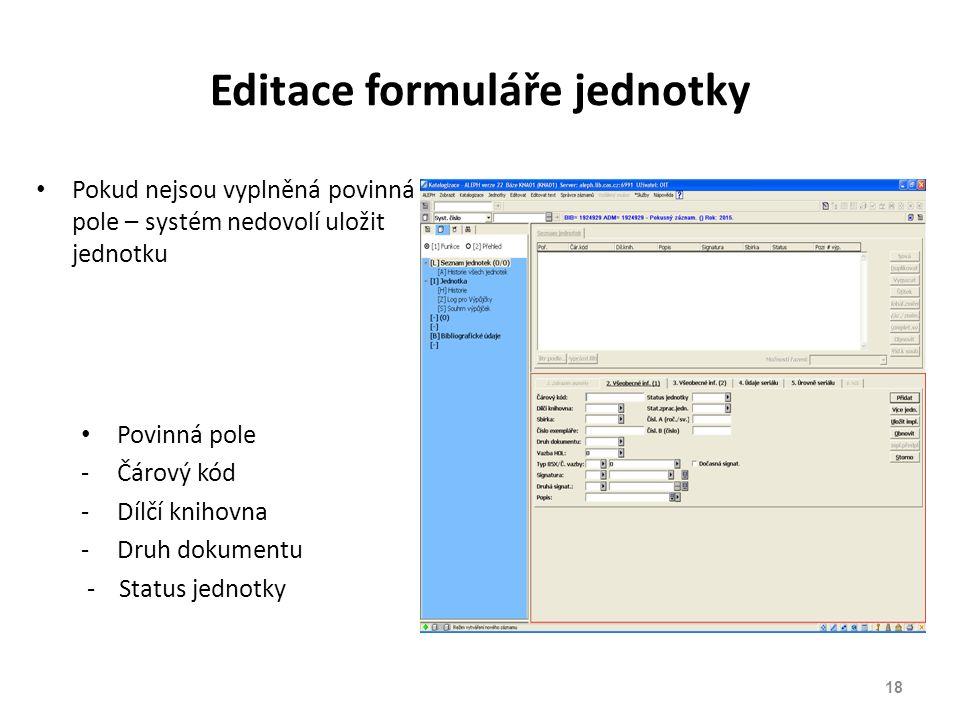 Editace formuláře jednotky Pokud nejsou vyplněná povinná pole – systém nedovolí uložit jednotku Povinná pole -Čárový kód -Dílčí knihovna -Druh dokumentu - Status jednotky 18