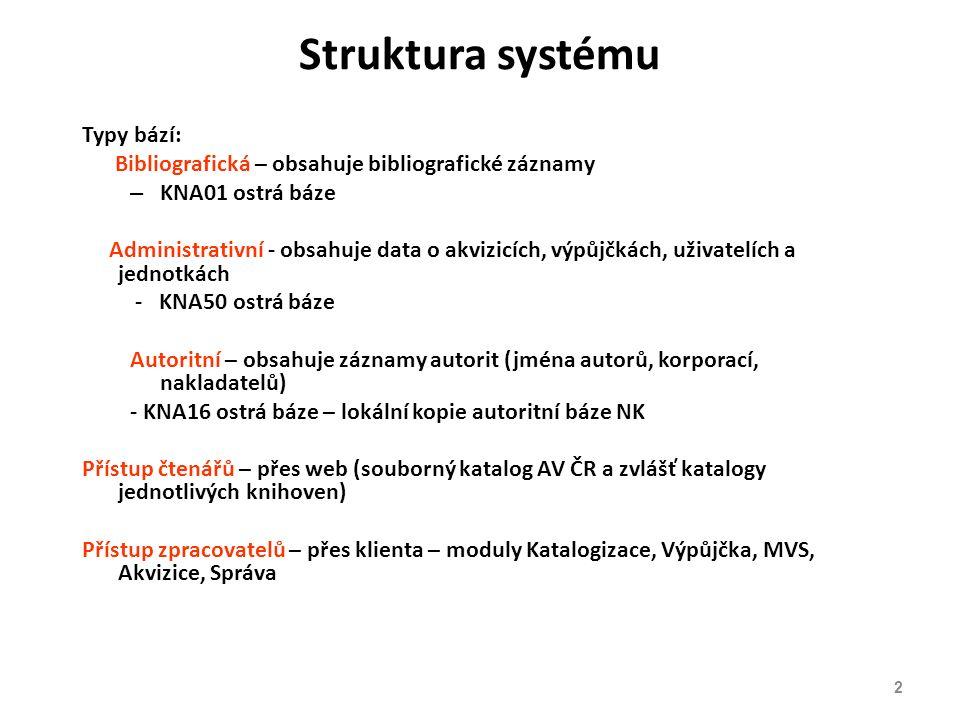 Struktura systému Typy bází: Bibliografická – obsahuje bibliografické záznamy – KNA01 ostrá báze Administrativní - obsahuje data o akvizicích, výpůjčkách, uživatelích a jednotkách - KNA50 ostrá báze Autoritní – obsahuje záznamy autorit (jména autorů, korporací, nakladatelů) - KNA16 ostrá báze – lokální kopie autoritní báze NK Přístup čtenářů – přes web (souborný katalog AV ČR a zvlášť katalogy jednotlivých knihoven) Přístup zpracovatelů – přes klienta – moduly Katalogizace, Výpůjčka, MVS, Akvizice, Správa 2