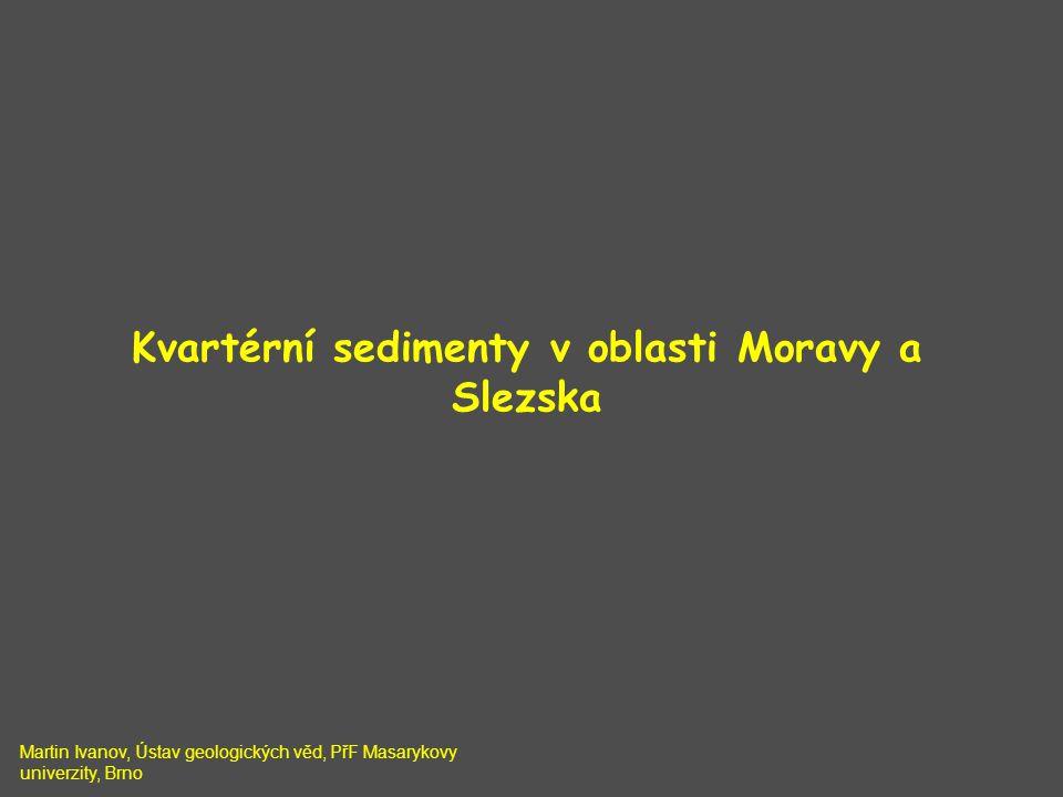 Kvartérní sedimenty v oblasti Moravy a Slezska Martin Ivanov, Ústav geologických věd, PřF Masarykovy univerzity, Brno
