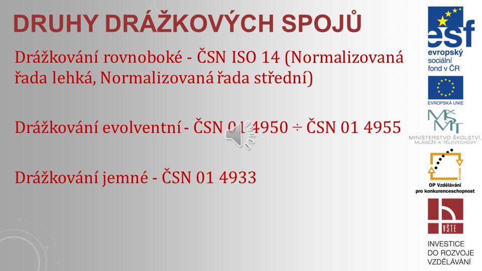 DRUHY DRÁŽKOVÝCH SPOJŮ Drážkování rovnoboké - ČSN ISO 14 (Normalizovaná řada lehká, Normalizovaná řada střední) Drážkování evolventní - ČSN 01 4950 ÷ ČSN 01 4955 Drážkování jemné - ČSN 01 4933