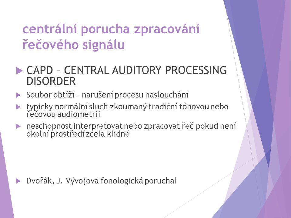 centrální porucha zpracování řečového signálu  CAPD – CENTRAL AUDITORY PROCESSING DISORDER  Soubor obtíží – narušení procesu naslouchání  typicky normální sluch zkoumaný tradiční tónovou nebo řečovou audiometrií  neschopnost interpretovat nebo zpracovat řeč pokud není okolní prostředí zcela klidné  Dvořák, J.