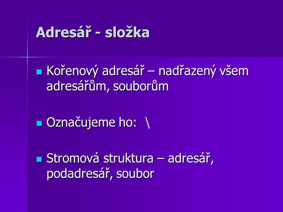 Adresář - složka Kořenový adresář – nadřazený všem adresářům, souborům Kořenový adresář – nadřazený všem adresářům, souborům Označujeme ho: \ Označujeme ho: \ Stromová struktura – adresář, podadresář, soubor Stromová struktura – adresář, podadresář, soubor