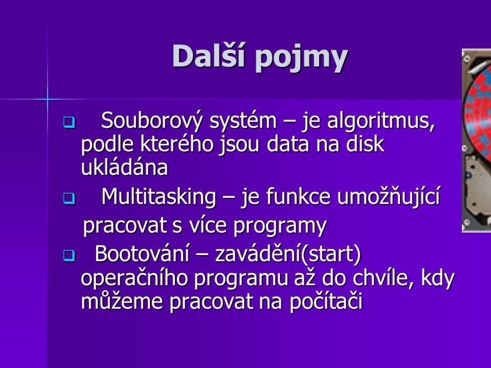 Další pojmy  Souborový systém – je algoritmus, podle kterého jsou data na disk ukládána  Multitasking – je funkce umožňující pracovat s více programy pracovat s více programy  Bootování – zavádění(start) operačního programu až do chvíle, kdy můžeme pracovat na počítači