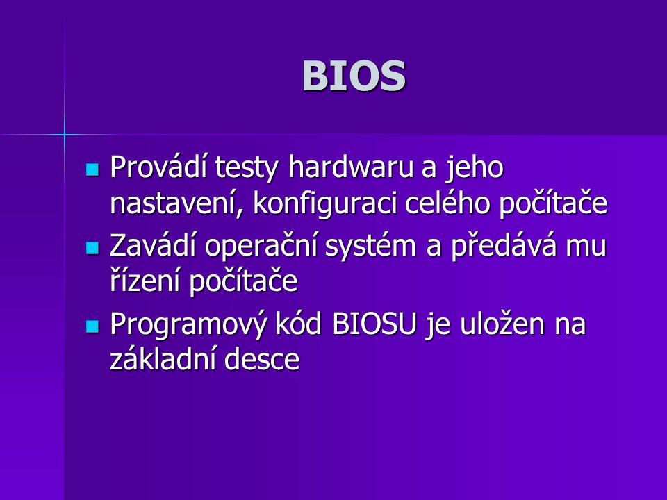 BIOS Provádí testy hardwaru a jeho nastavení, konfiguraci celého počítače Provádí testy hardwaru a jeho nastavení, konfiguraci celého počítače Zavádí operační systém a předává mu řízení počítače Zavádí operační systém a předává mu řízení počítače Programový kód BIOSU je uložen na základní desce Programový kód BIOSU je uložen na základní desce
