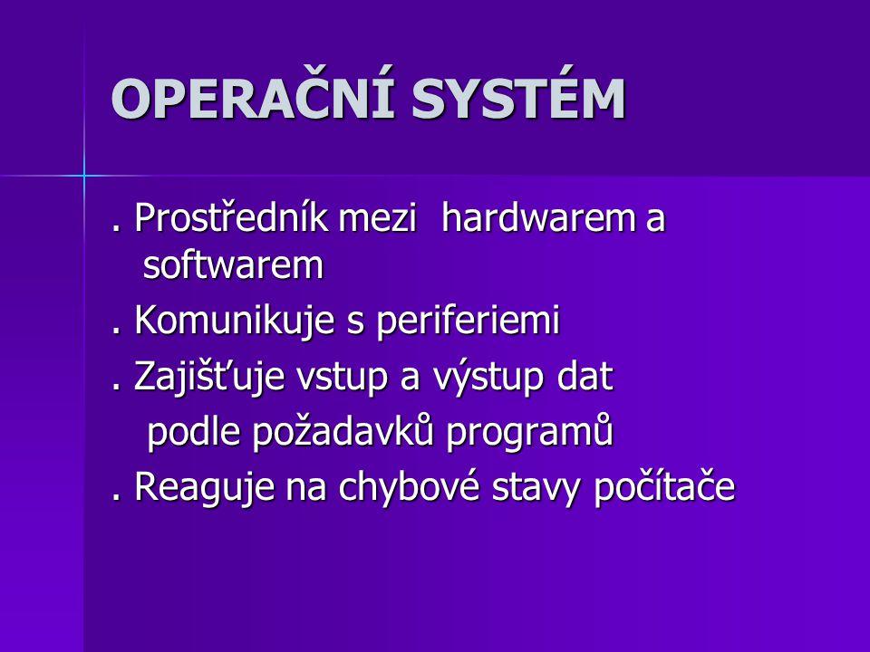 OPERAČNÍ SYSTÉM. Prostředník mezi hardwarem a softwarem. Komunikuje s periferiemi. Zajišťuje vstup a výstup dat podle požadavků programů podle požadav