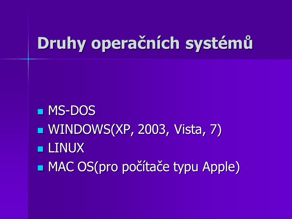 Druhy operačních systémů MS-DOS MS-DOS WINDOWS(XP, 2003, Vista, 7) WINDOWS(XP, 2003, Vista, 7) LINUX LINUX MAC OS(pro počítače typu Apple) MAC OS(pro počítače typu Apple)