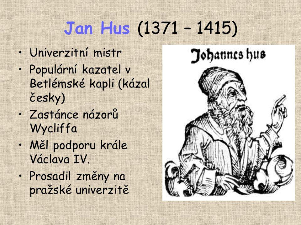 Jan Hus (1371 – 1415) Univerzitní mistr Populární kazatel v Betlémské kapli (kázal česky) Zastánce názorů Wycliffa Měl podporu krále Václava IV.