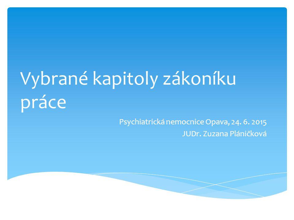 Vybrané kapitoly zákoníku práce Psychiatrická nemocnice Opava, 24. 6. 2015 JUDr. Zuzana Pláničková