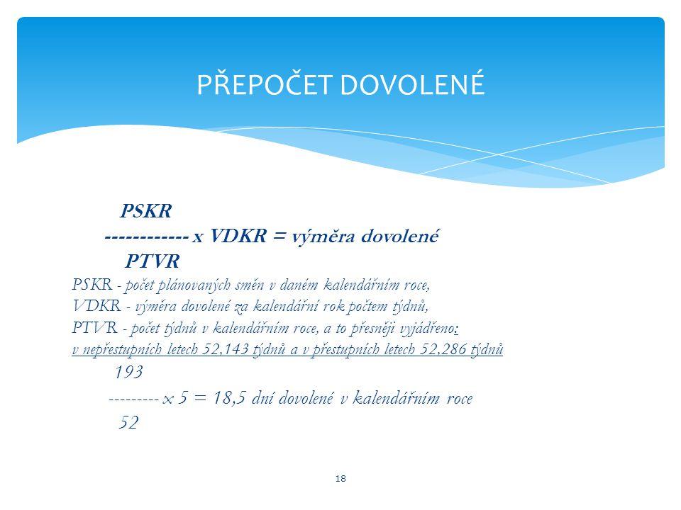 PSKR ------------ x VDKR = výměra dovolené PTVR PSKR - počet plánovaných směn v daném kalendářním roce, VDKR - výměra dovolené za kalendářní rok počtem týdnů, PTVR - počet týdnů v kalendářním roce, a to přesněji vyjádřeno: v nepřestupních letech 52,143 týdnů a v přestupních letech 52,286 týdnů 193 --------- x 5 = 18,5 dní dovolené v kalendářním roce 52 18 PŘEPOČET DOVOLENÉ