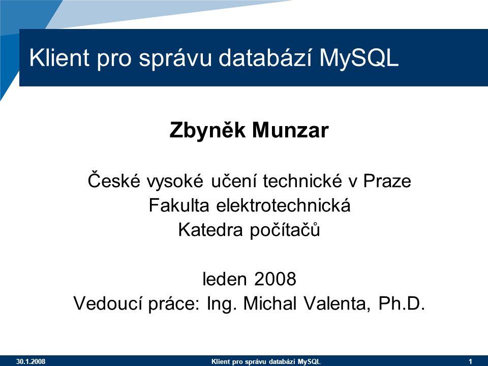 30.1.2008Klient pro správu databází MySQL 1 Klient pro správu databází MySQL Zbyněk Munzar České vysoké učení technické v Praze Fakulta elektrotechnic