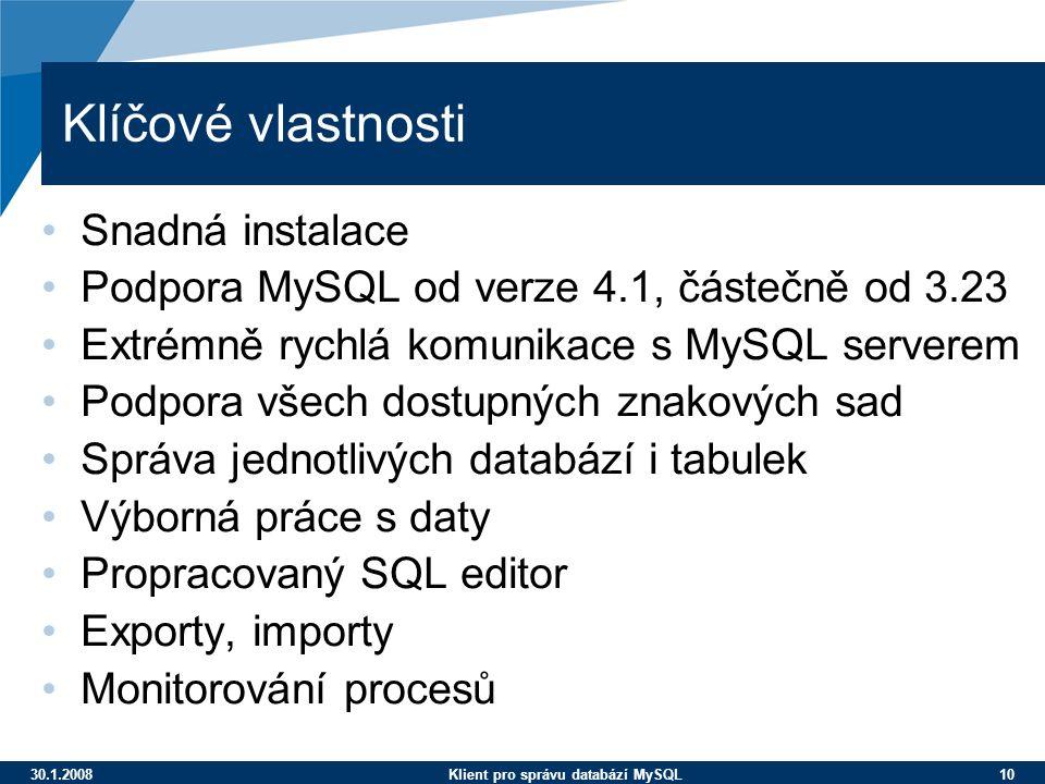 30.1.2008Klient pro správu databází MySQL 10 Klíčové vlastnosti Snadná instalace Podpora MySQL od verze 4.1, částečně od 3.23 Extrémně rychlá komunikace s MySQL serverem Podpora všech dostupných znakových sad Správa jednotlivých databází i tabulek Výborná práce s daty Propracovaný SQL editor Exporty, importy Monitorování procesů