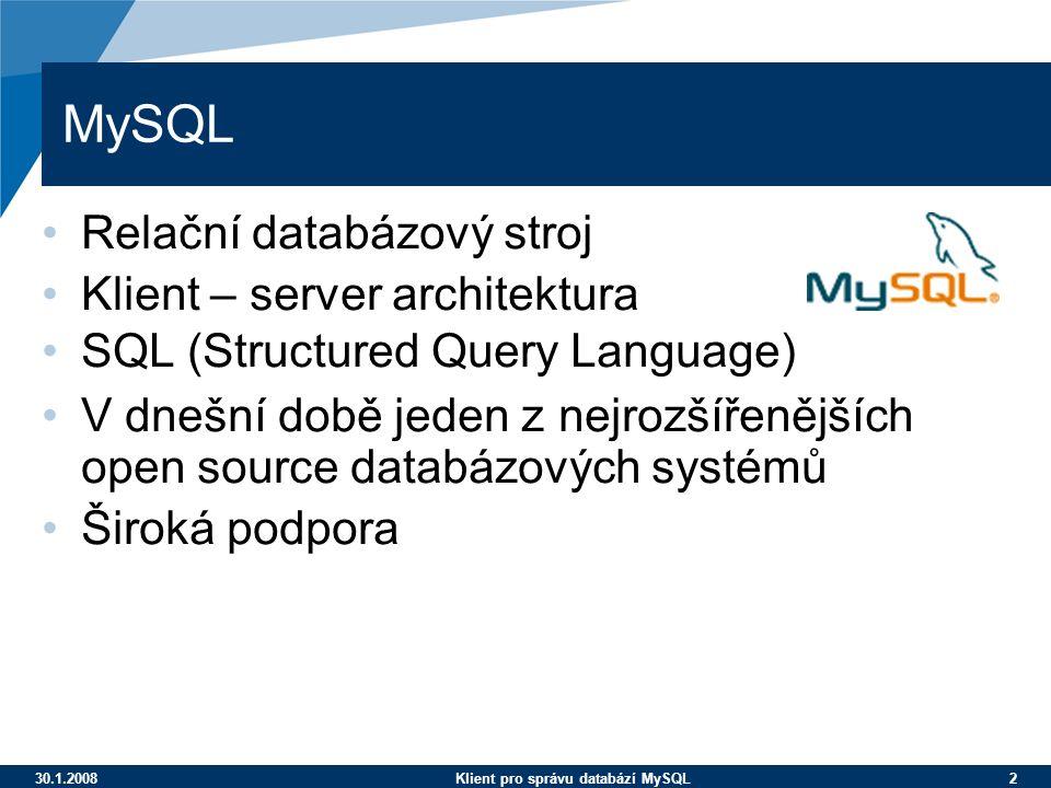 30.1.2008Klient pro správu databází MySQL 2 MySQL Relační databázový stroj Klient – server architektura SQL (Structured Query Language) V dnešní době jeden z nejrozšířenějších open source databázových systémů Široká podpora