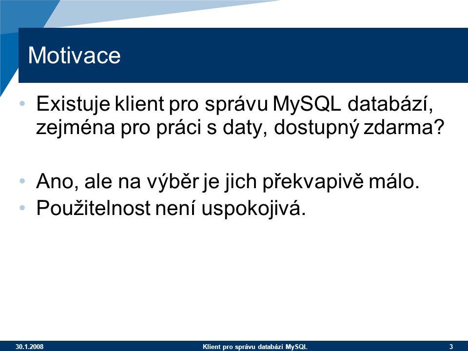 30.1.2008Klient pro správu databází MySQL 3 Motivace Existuje klient pro správu MySQL databází, zejména pro práci s daty, dostupný zdarma? Ano, ale na