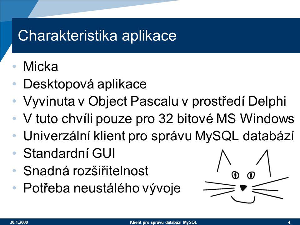 30.1.2008Klient pro správu databází MySQL 4 Charakteristika aplikace Micka Desktopová aplikace Vyvinuta v Object Pascalu v prostředí Delphi V tuto chvíli pouze pro 32 bitové MS Windows Univerzální klient pro správu MySQL databází Standardní GUI Snadná rozšiřitelnost Potřeba neustálého vývoje