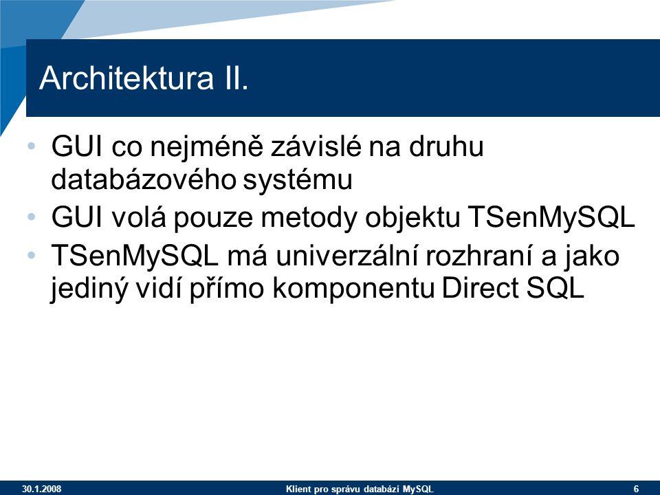 30.1.2008Klient pro správu databází MySQL 6 Architektura II. GUI co nejméně závislé na druhu databázového systému GUI volá pouze metody objektu TSenMy