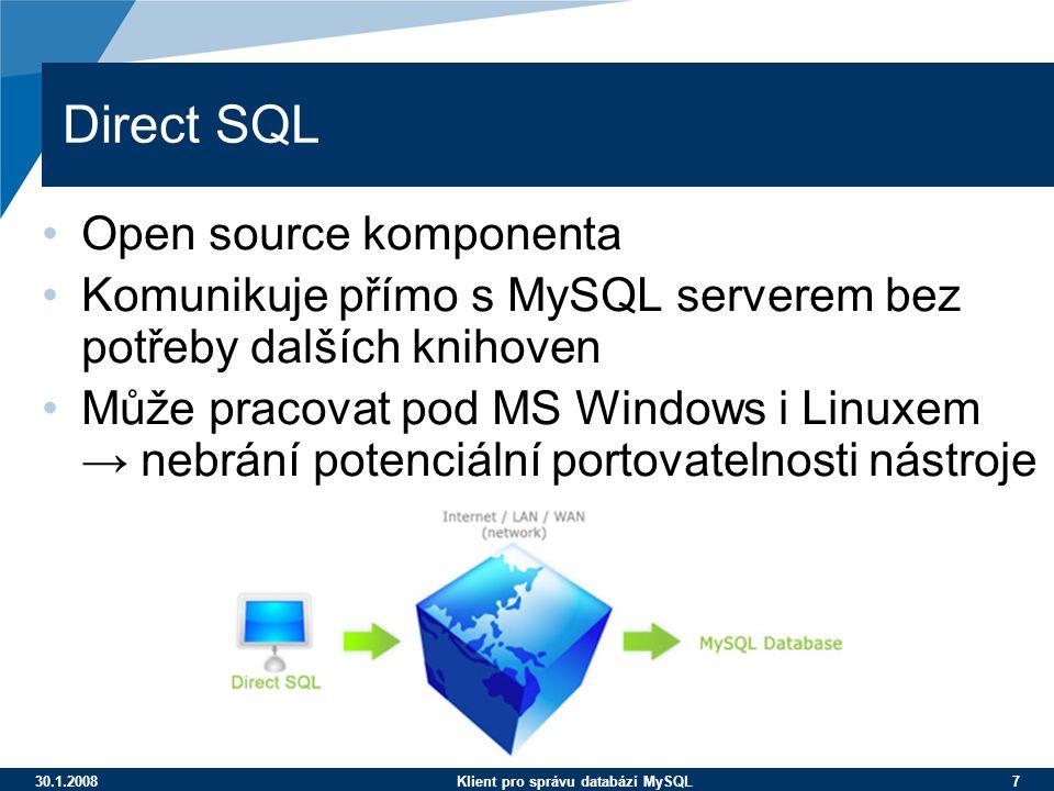 30.1.2008Klient pro správu databází MySQL 7 Direct SQL Open source komponenta Komunikuje přímo s MySQL serverem bez potřeby dalších knihoven Může pracovat pod MS Windows i Linuxem → nebrání potenciální portovatelnosti nástroje