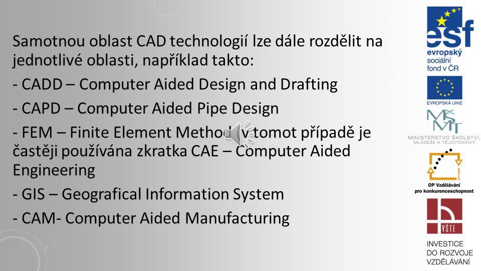 Samotnou oblast CAD technologií lze dále rozdělit na jednotlivé oblasti, například takto: - CADD – Computer Aided Design and Drafting - CAPD – Computer Aided Pipe Design - FEM – Finite Element Method (v tomot případě je častěji používána zkratka CAE – Computer Aided Engineering - GIS – Geografical Information System - CAM- Computer Aided Manufacturing