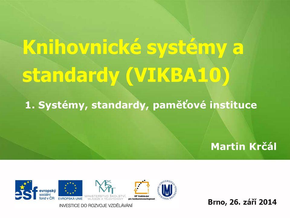 Knihovnické systémy a standardy (VIKBA10) Martin Krčál EIZ - kurz pro studenty KISK FF MUBrno, 26. září 2014 1. Systémy, standardy, paměťové instituce