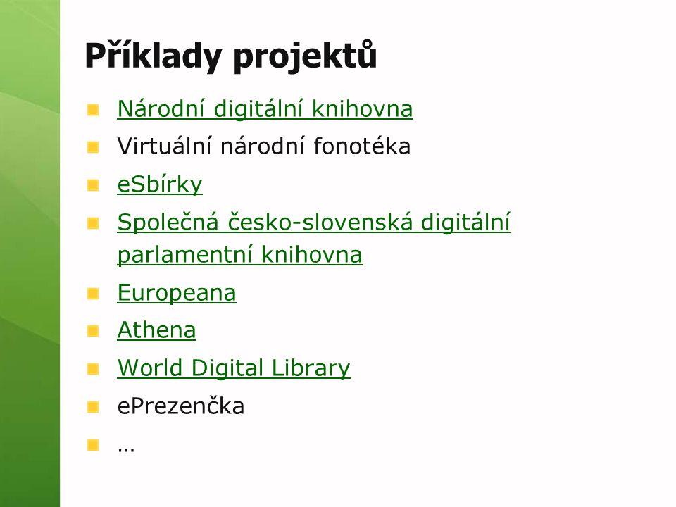 Příklady projektů Národní digitální knihovna Virtuální národní fonotéka eSbírky Společná česko-slovenská digitální parlamentní knihovna Europeana Athe