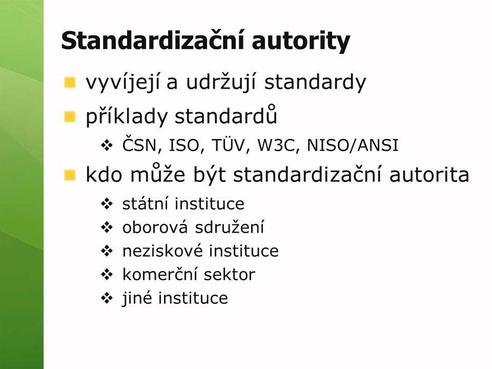 Standardizační autority vyvíjejí a udržují standardy příklady standardů  ČSN, ISO, TÜV, W3C, NISO/ANSI kdo může být standardizační autorita  státní