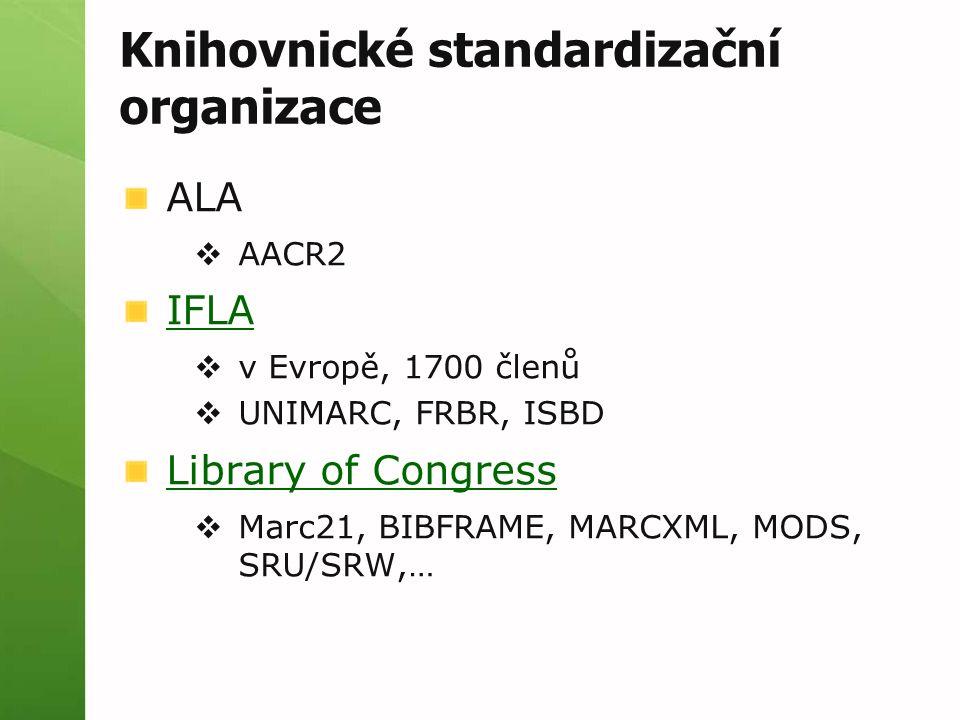 Knihovnické standardizační organizace ALA  AACR2 IFLA  v Evropě, 1700 členů  UNIMARC, FRBR, ISBD Library of Congress  Marc21, BIBFRAME, MARCXML, M