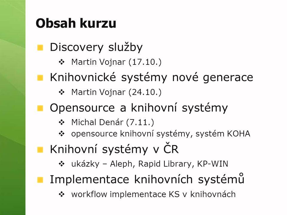 Obsah kurzu Discovery služby  Martin Vojnar (17.10.) Knihovnické systémy nové generace  Martin Vojnar (24.10.) Opensource a knihovní systémy  Micha