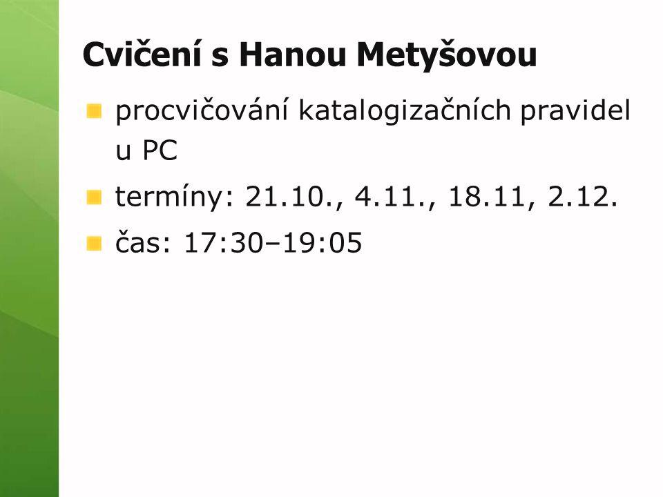 Cvičení s Hanou Metyšovou procvičování katalogizačních pravidel u PC termíny: 21.10., 4.11., 18.11, 2.12. čas: 17:30–19:05