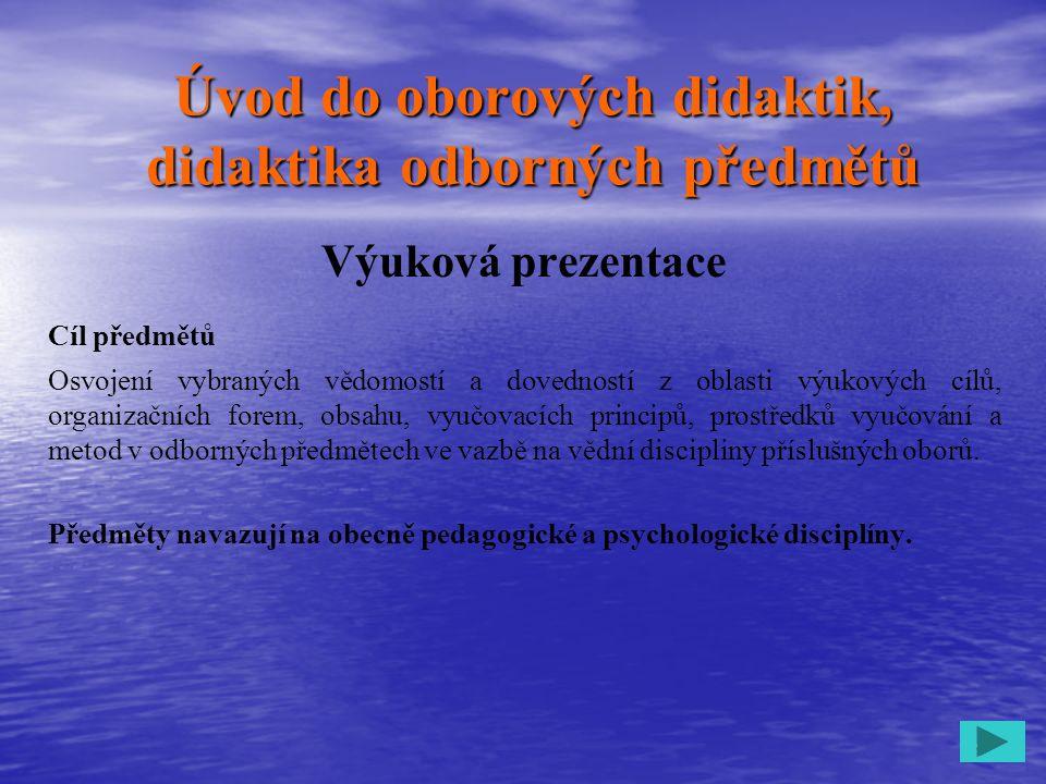 1 Úvod do oborových didaktik, didaktika odborných předmětů Výuková prezentace Cíl předmětů Osvojení vybraných vědomostí a dovedností z oblasti výukový