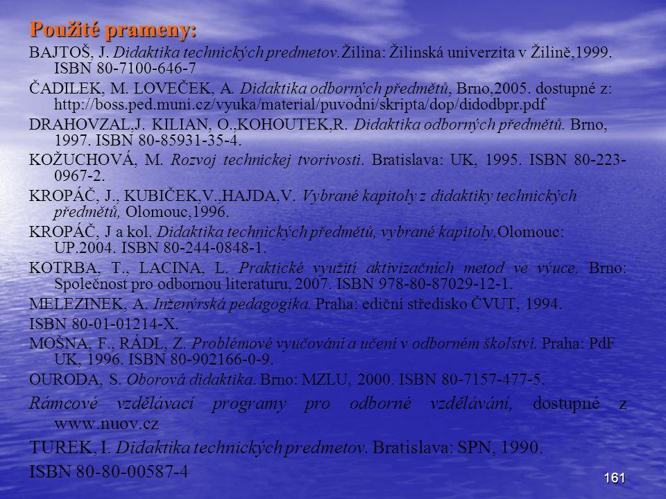 161 Použité prameny: BAJTOŠ, J. Didaktika technických predmetov.Žilina: Žilinská univerzita v Žilině,1999. ISBN 80-7100-646-7 ČADILEK, M. LOVEČEK, A.