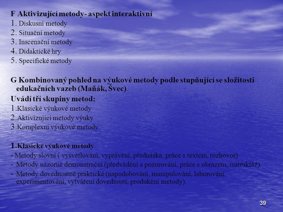 39 F Aktivizující metody- aspekt interaktivní 1. 1. Diskusní metody 2. 2. Situační metody 3. 3. Inscenační metody 4. 4. Didaktické hry 5. 5. Specifick