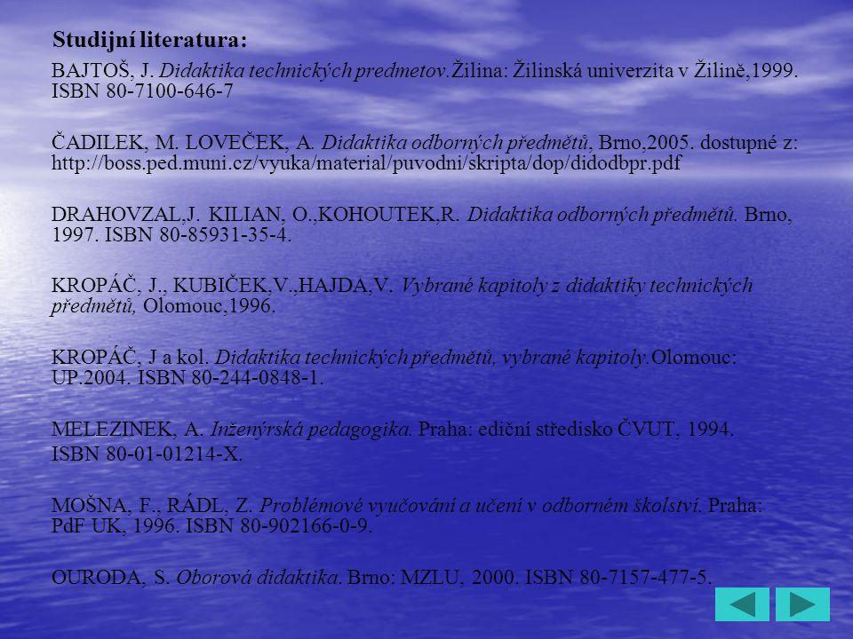 4 Studijní literatura: BAJTOŠ, J. Didaktika technických predmetov.Žilina: Žilinská univerzita v Žilině,1999. ISBN 80-7100-646-7 ČADILEK, M. LOVEČEK, A
