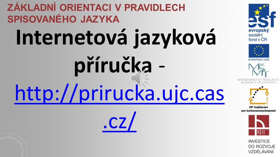 ZÁKLADNÍ ORIENTACI V PRAVIDLECH SPISOVANÉHO JAZYKA Internetová jazyková příručka - http://prirucka.ujc.cas.cz/ http://prirucka.ujc.cas.cz/