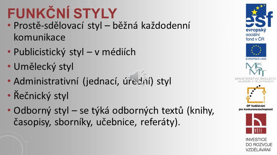 FUNKČNÍ STYLY Prostě-sdělovací styl – běžná každodenní komunikace Publicistický styl – v médiích Umělecký styl Administrativní (jednací, úřední) styl Řečnický styl Odborný styl – se týká odborných textů (knihy, časopisy, sborníky, učebnice, referáty).