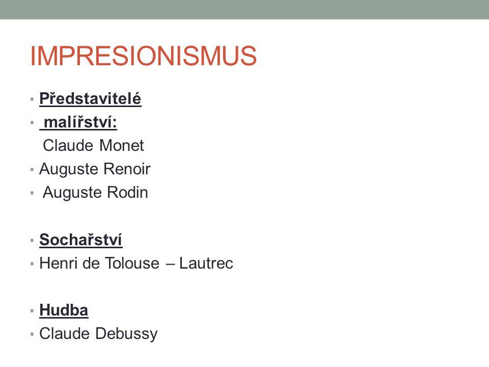 IMPRESIONISMUS Představitelé malířství: Claude Monet Auguste Renoir Auguste Rodin Sochařství Henri de Tolouse – Lautrec Hudba Claude Debussy