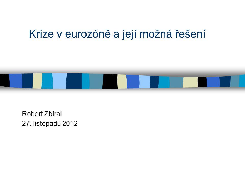Krize v eurozóně a její možná řešení Robert Zbíral 27. listopadu 2012