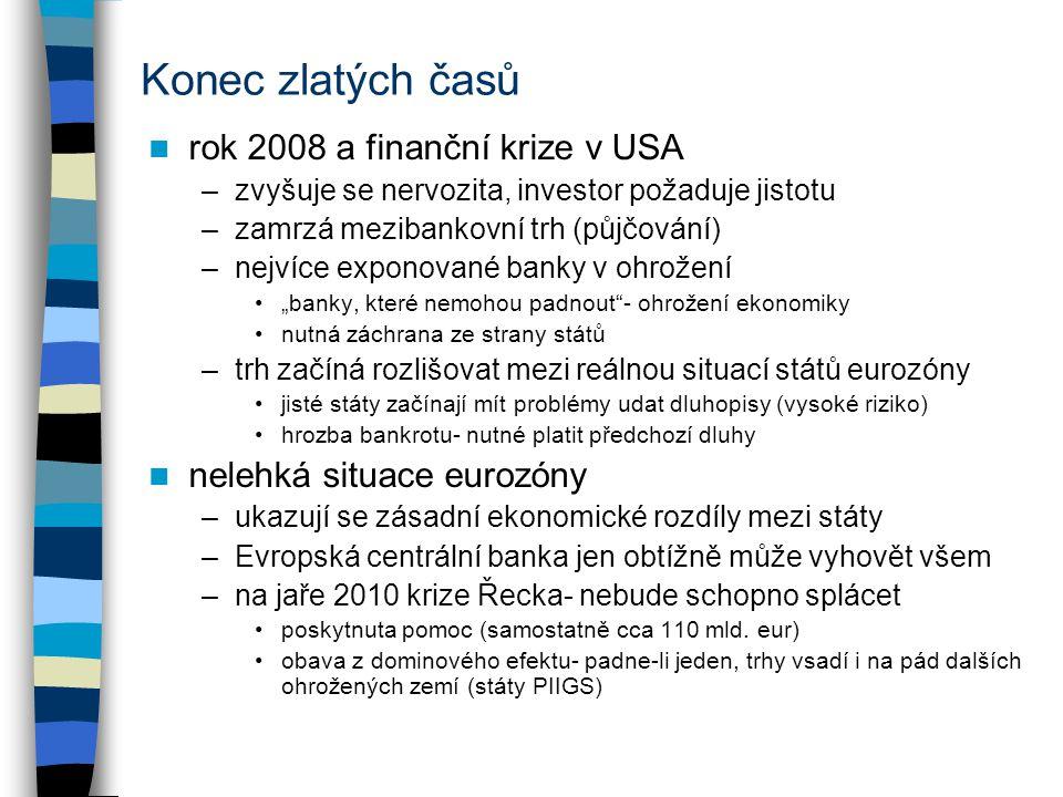 """Konec zlatých časů rok 2008 a finanční krize v USA –zvyšuje se nervozita, investor požaduje jistotu –zamrzá mezibankovní trh (půjčování) –nejvíce exponované banky v ohrožení """"banky, které nemohou padnout - ohrožení ekonomiky nutná záchrana ze strany států –trh začíná rozlišovat mezi reálnou situací států eurozóny jisté státy začínají mít problémy udat dluhopisy (vysoké riziko) hrozba bankrotu- nutné platit předchozí dluhy nelehká situace eurozóny –ukazují se zásadní ekonomické rozdíly mezi státy –Evropská centrální banka jen obtížně může vyhovět všem –na jaře 2010 krize Řecka- nebude schopno splácet poskytnuta pomoc (samostatně cca 110 mld."""