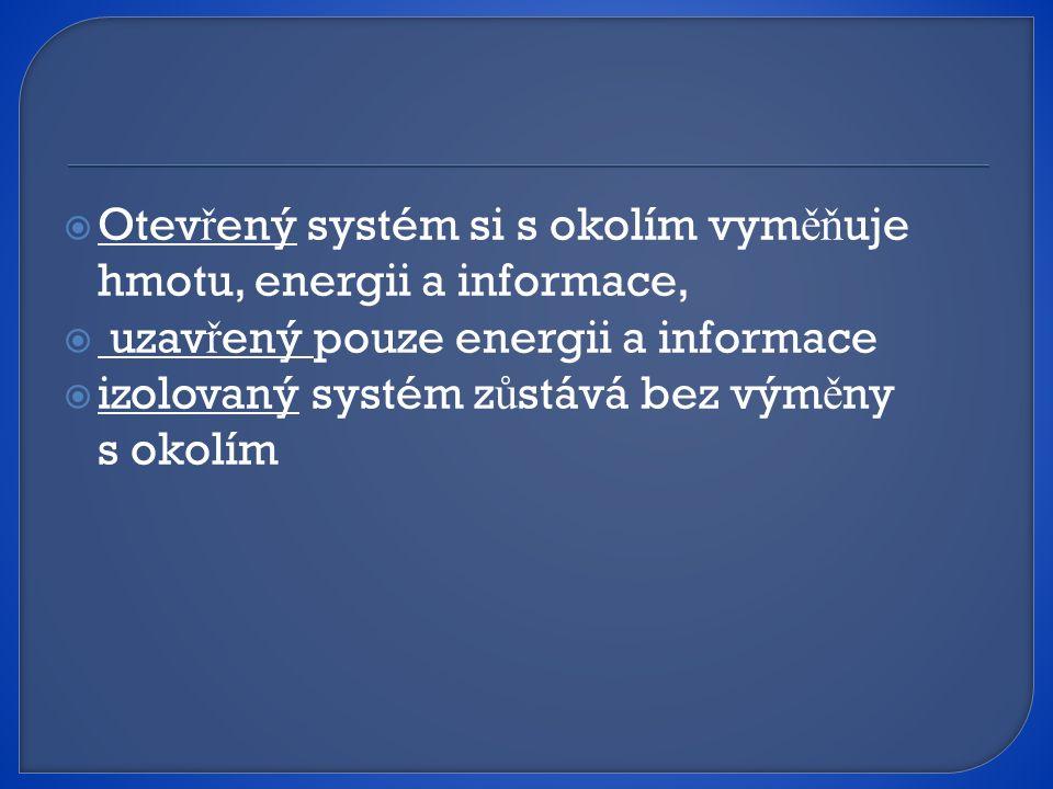  Otev ř ený systém si s okolím vym ěň uje hmotu, energii a informace,  uzav ř ený pouze energii a informace  izolovaný systém z ů stává bez vým ě ny s okolím