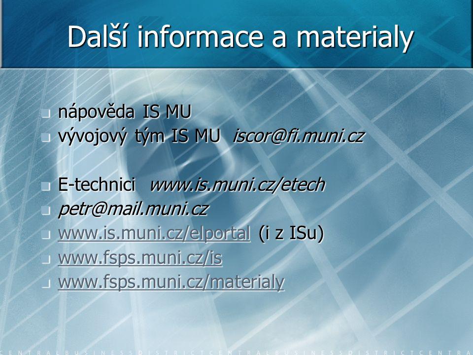 Další informace a materialy nápověda IS MU nápověda IS MU vývojový tým IS MU iscor@fi.muni.cz vývojový tým IS MU iscor@fi.muni.cz E-technici www.is.muni.cz/etech E-technici www.is.muni.cz/etech petr@mail.muni.cz petr@mail.muni.cz www.is.muni.cz/elportal (i z ISu) www.is.muni.cz/elportal (i z ISu) www.is.muni.cz/elportal www.fsps.muni.cz/is www.fsps.muni.cz/is www.fsps.muni.cz/is www.fsps.muni.cz/materialy www.fsps.muni.cz/materialy www.fsps.muni.cz/materialy