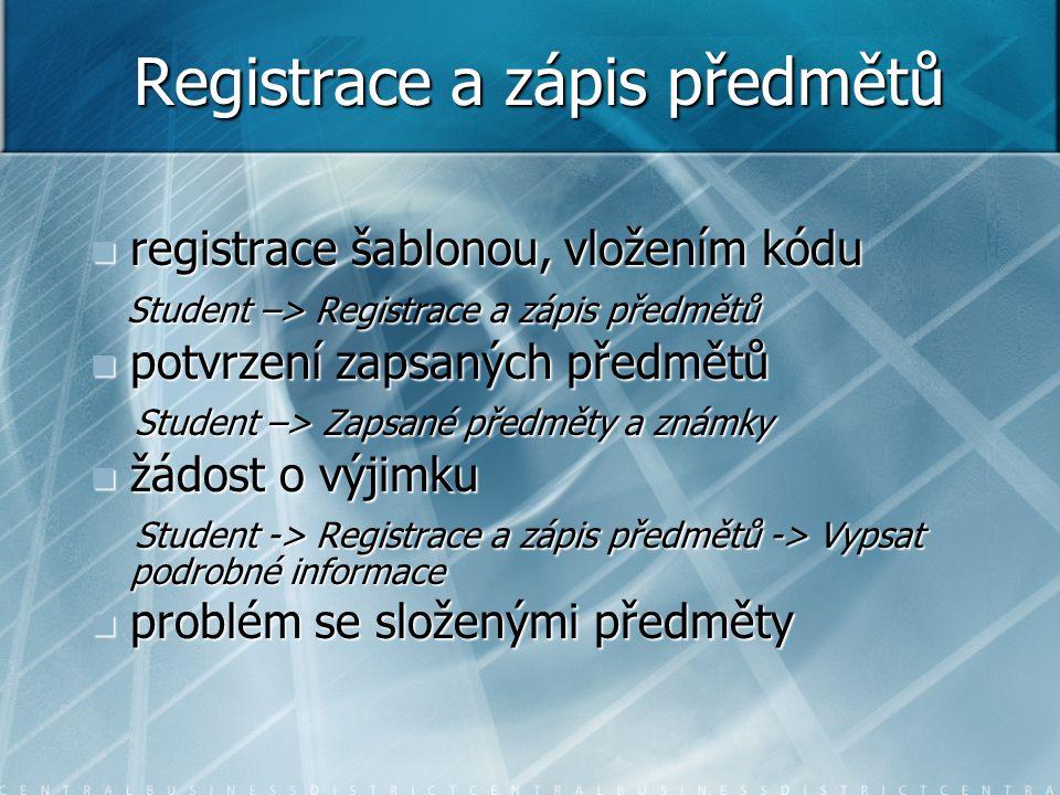 Registrace a zápis předmětů registrace šablonou, vložením kódu registrace šablonou, vložením kódu Student –> Registrace a zápis předmětů Student –> Registrace a zápis předmětů potvrzení zapsaných předmětů potvrzení zapsaných předmětů Student –> Zapsané předměty a známky Student –> Zapsané předměty a známky žádost o výjimku žádost o výjimku Student -> Registrace a zápis předmětů -> Vypsat podrobné informace Student -> Registrace a zápis předmětů -> Vypsat podrobné informace problém se složenými předměty problém se složenými předměty