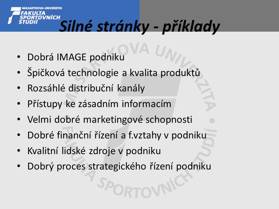 Silné stránky - příklady Dobrá IMAGE podniku Špičková technologie a kvalita produktů Rozsáhlé distribuční kanály Přístupy ke zásadním informacím Velmi dobré marketingové schopnosti Dobré finanční řízení a f.vztahy v podniku Kvalitní lidské zdroje v podniku Dobrý proces strategického řízení podniku